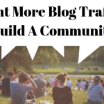 Want More Blog Traffic? Build A Community