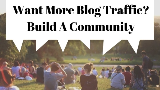 Want More Blog Traffic_ Build A Community